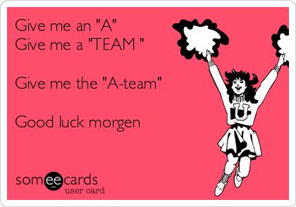 """Give me an """"A""""  Give me a """"TEAM """"   Give me the """"A-team""""   Good luck morgen"""