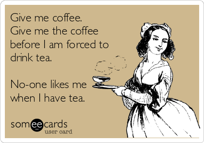 Give me coffee.  Give me the coffee before I am forced to drink tea.  No-one likes me when I have tea.