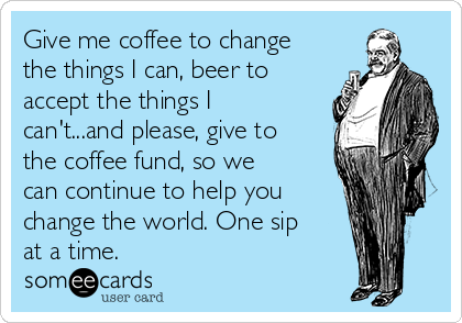 Give me coffee to change the things I can, beer to accept the things I can't...and please, give to the coffee fund, so we can continue to help you change the world. One sip at a time.