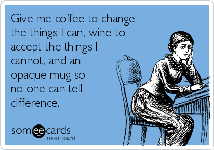 Give me coffee to change the things I can, wine to accept the things I cannot, and an   opaque mug so no one can tell difference.