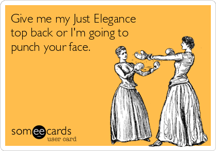 Give me my Just Elegance top back or I'm going to punch your face.