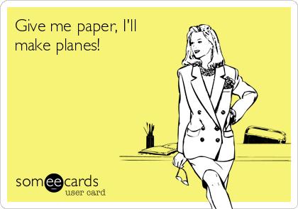 Give me paper, I'll make planes!