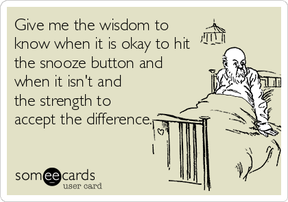 Give me the wisdom to know when it is okay to hit the snooze button and when it isn't and  the strength to accept the difference.