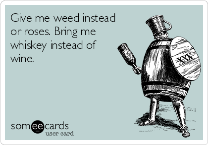 Give me weed instead or roses. Bring me whiskey instead of wine.
