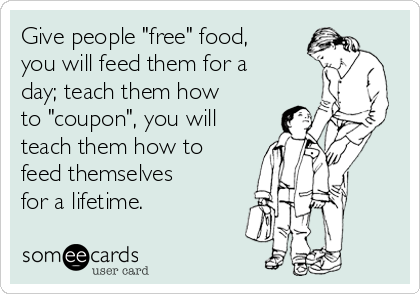"Give people ""free"" food, you will feed them for a day; teach them how to ""coupon"", you will teach them how to feed themselves for a lifetime."