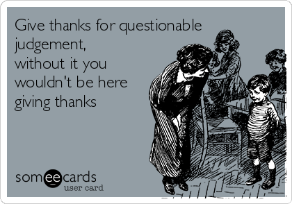 Give thanks for questionable judgement, without it you wouldn't be here giving thanks