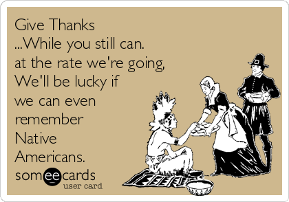 Give Thanks ...While you still can.  at the rate we're going,  We'll be lucky if we can even remember Native Americans.