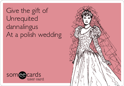 Give the gift of Unrequited dannalingus At a polish wedding