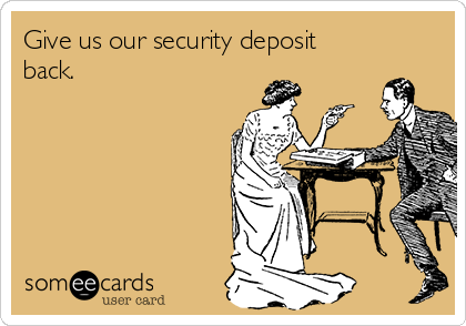 Give us our security deposit back.