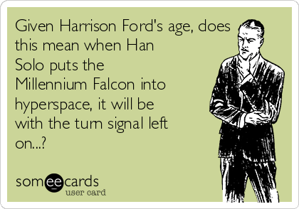 Given Harrison Ford's age, does this mean when Han Solo puts the Millennium Falcon into hyperspace, it will be with the turn signal left on...?