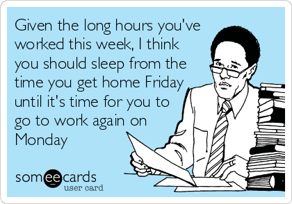 Given the long hours you've  worked this week, I think you should sleep from the time you get home Friday until it's time for you to go to work again on Monday