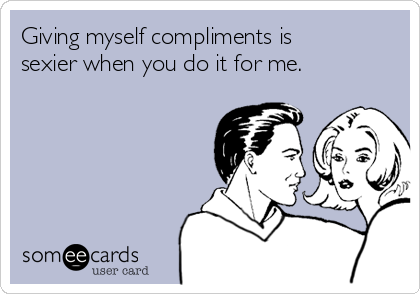 Giving myself compliments is sexier when you do it for me.