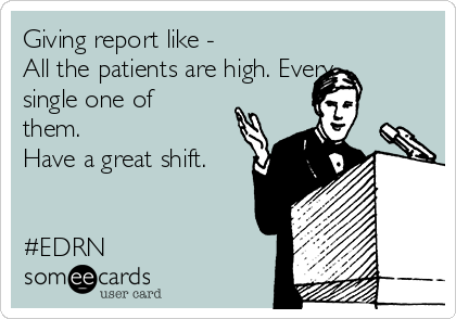 Giving report like - All the patients are high. Every single one of them.  Have a great shift.   #EDRN