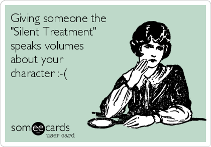 """Giving someone the  """"Silent Treatment"""" speaks volumes  about your character :-("""
