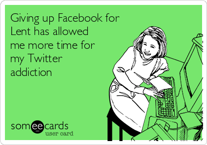 Giving up Facebook for Lent has allowed me more time for my Twitter addiction