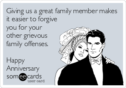 Giving us a great family member makes it easier to forgive you for your other grievous family offenses.  Happy Anniversary