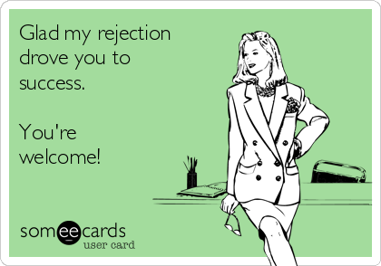 Glad my rejection drove you to success.  You're welcome!