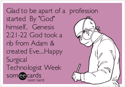 "Glad to be apart of a  profession started  By ""God"" himself..  Genesis 2:21-22 God took a rib from Adam & created Eve....Happy Surgical Technologist Week"