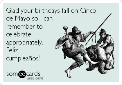 Glad your birthdays fall on Cinco de Mayo so I can remember to celebrate appropriately. Feliz cumpleaños!