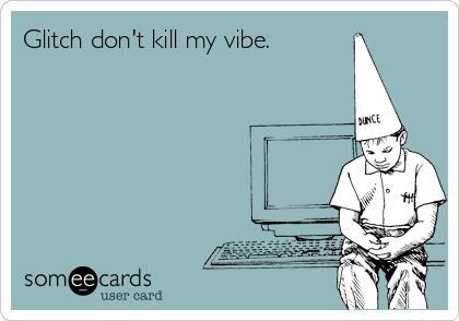 Glitch don't kill my vibe.