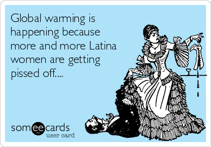 Global warming is happening because more and more Latina women are getting pissed off....