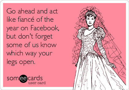 Go ahead and act like fiancé of the year on Facebook, but don't forget some of us know which way your legs open.
