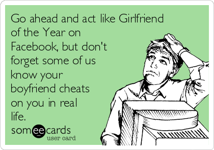 Go ahead and act like Girlfriend of the Year on Facebook, but don't forget some of us know your boyfriend cheats on you in real life.