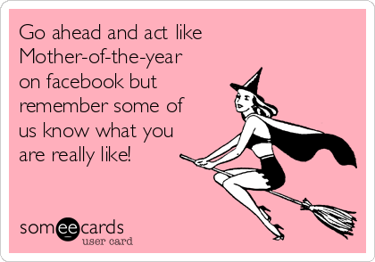 Go ahead and act like Mother-of-the-year on facebook but  remember some of us know what you are really like!