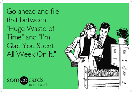 """Go ahead and file that between   """"Huge Waste of Time"""" and """"I'm Glad You Spent All Week On It."""""""