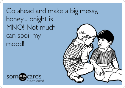 Go ahead and make a big messy, honey...tonight is MNO! Not much can spoil my mood!