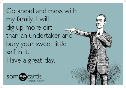 Go ahead and mess with my family. I will dig up more dirt than an undertaker and bury your sweet little self in it. Have a great day.