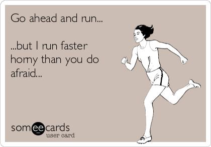 Go ahead and run...  ...but I run faster horny than you do afraid...