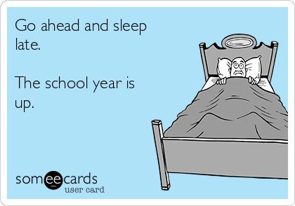 Go ahead and sleep late.  The school year is up.