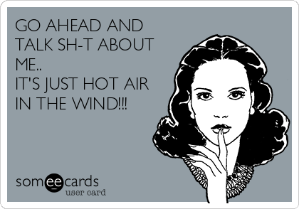 GO AHEAD AND TALK SH-T ABOUT ME.. IT'S JUST HOT AIR IN THE WIND!!!