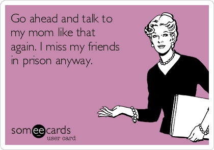 Go ahead and talk to my mom like that again. I miss my friends in prison anyway.