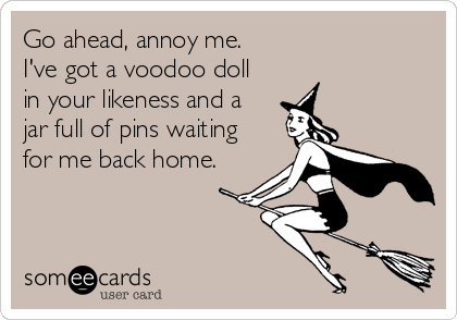 Go ahead, annoy me. I've got a voodoo doll in your likeness and a jar full of pins waiting for me back home.