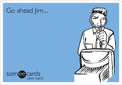 Go ahead Jim....