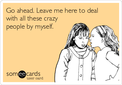 Go ahead. Leave me here to deal with all these crazy people by myself.