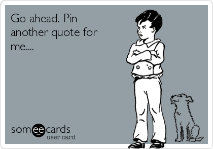 Go ahead. Pin another quote for me....