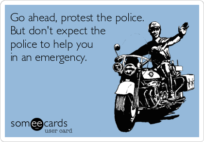 Go ahead, protest the police.  But don't expect the police to help you in an emergency.