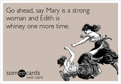 Go ahead, say Mary is a strong woman and Edith is whiney one more time.