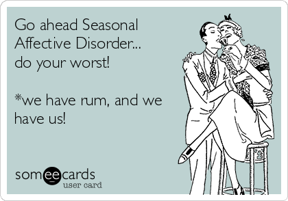 Go ahead Seasonal Affective Disorder... do your worst!  *we have rum, and we have us!