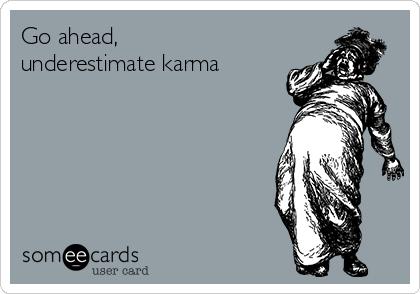 Go ahead, underestimate karma
