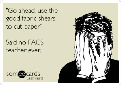 """Go ahead, use the good fabric shears to cut paper""  Said no FACS teacher ever."