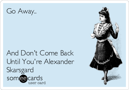 Go Away..     And Don't Come Back Until You're Alexander Skarsgard