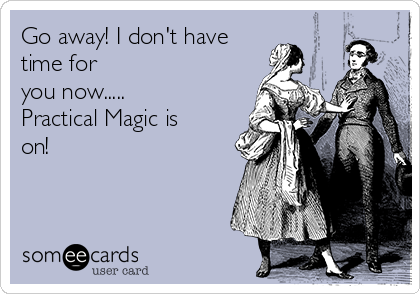 Go away! I don't have time for you now..... Practical Magic is on!