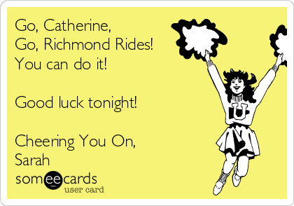 Go, Catherine, Go, Richmond Rides! You can do it!   Good luck tonight!  Cheering You On, Sarah