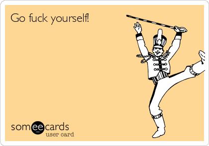 Go fuck yourself!