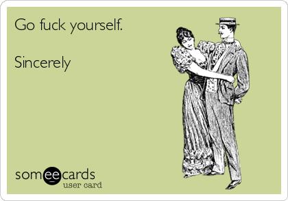 Go fuck yourself.  Sincerely