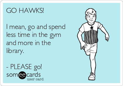 GO HAWKS!  I mean, go and spend less time in the gym and more in the library.  - PLEASE go!